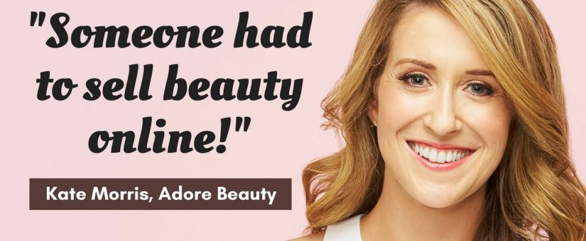 How to build an empire by identifying a gap in the market with Kate Morris of Adore Beauty [Podcast]